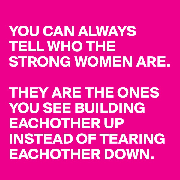 YOU CAN ALWAYS TELL WHO THE STRONG WOMEN ARE.   THEY ARE THE ONES YOU SEE BUILDING EACHOTHER UP INSTEAD OF TEARING EACHOTHER DOWN.