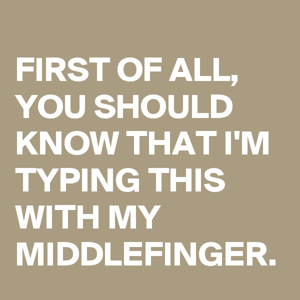 FIRST OF ALL, YOU SHOULD KNOW THAT I'M TYPING THIS WITH MY MIDDLEFINGER.