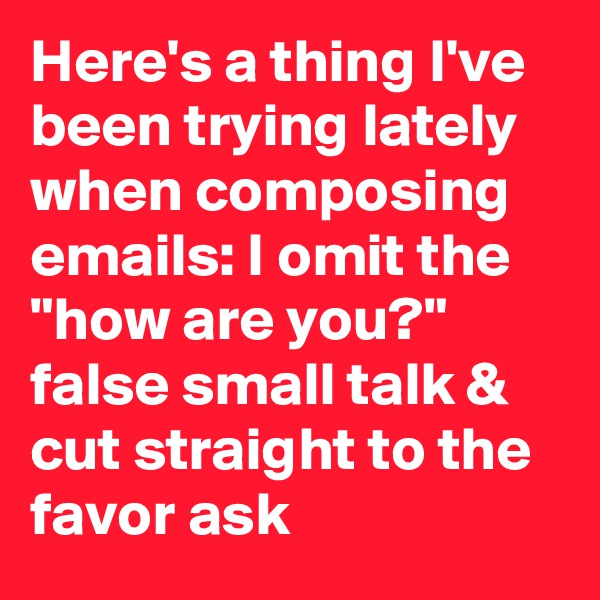 "Here's a thing I've been trying lately when composing emails: I omit the ""how are you?"" false small talk & cut straight to the favor ask"