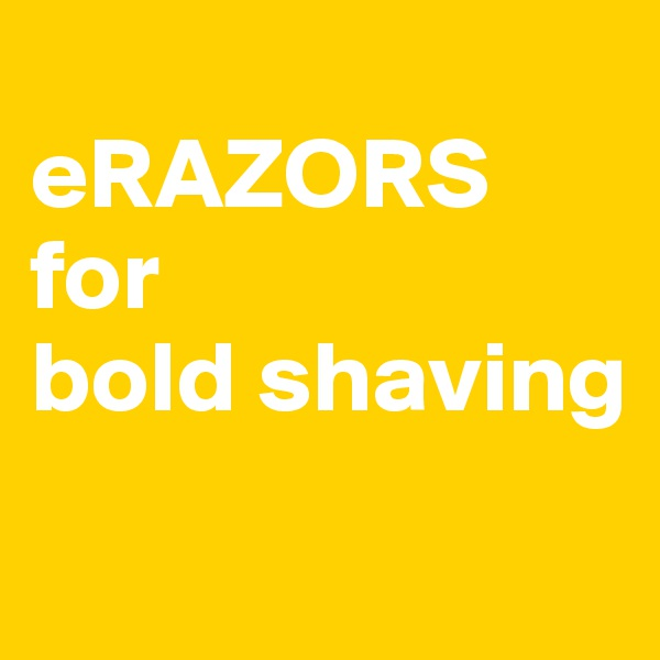 eRAZORS for  bold shaving