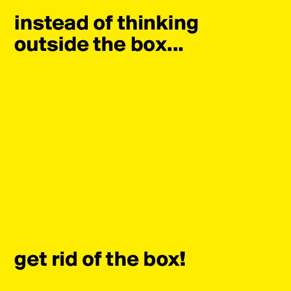 instead of thinking outside the box...          get rid of the box!
