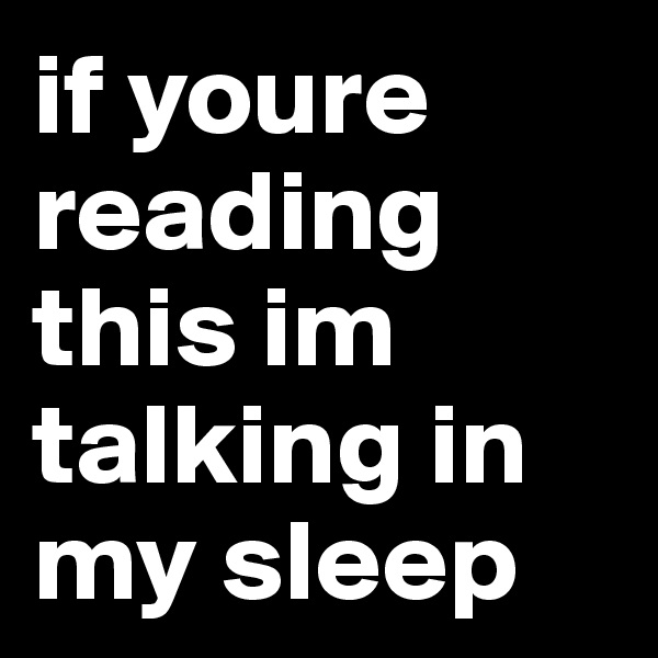if youre reading this im talking in my sleep