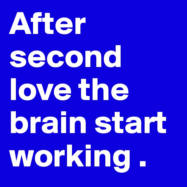 After second love the brain start working .