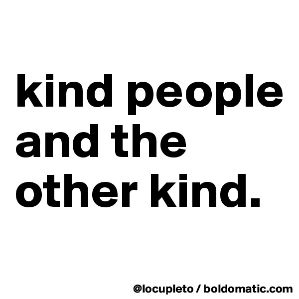 kind people and the other kind.