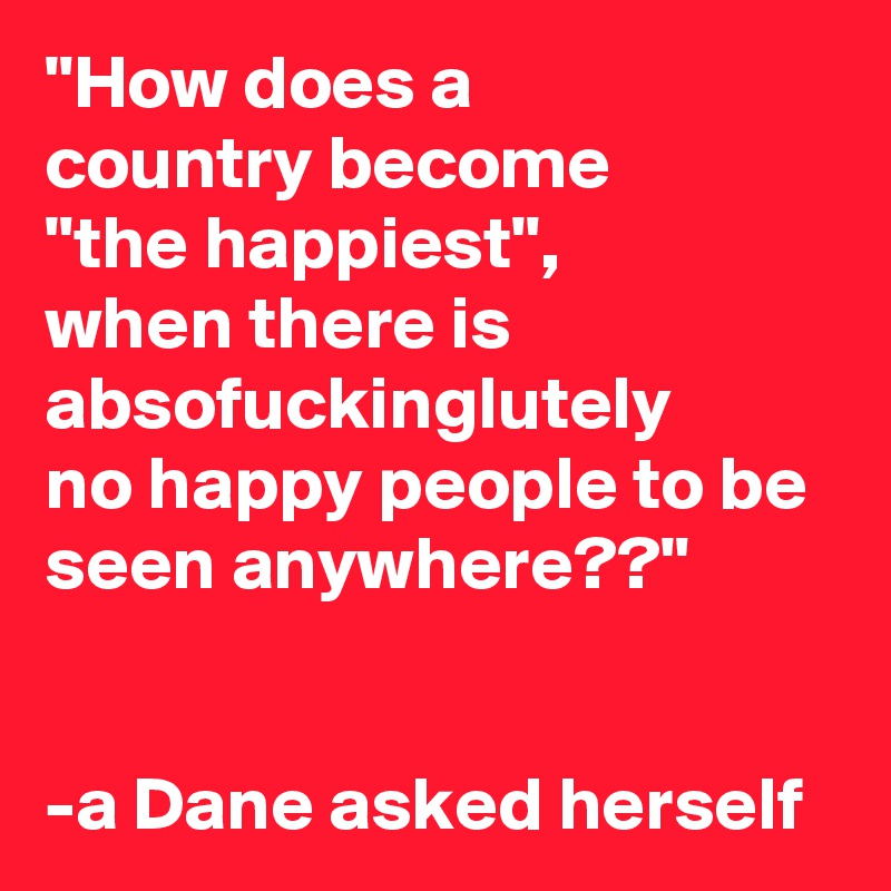"""""""How does a  country become  """"the happiest"""",  when there is absofuckinglutely  no happy people to be seen anywhere??""""   -a Dane asked herself"""