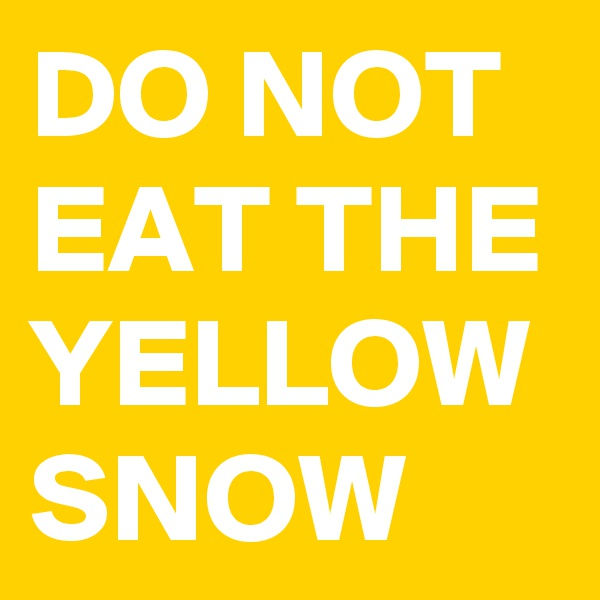 DO NOT EAT THE YELLOW SNOW