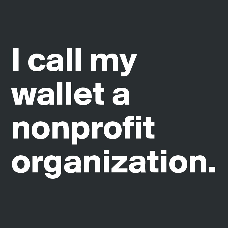 I call my wallet a nonprofit organization.