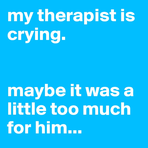 my therapist is crying.    maybe it was a little too much for him...