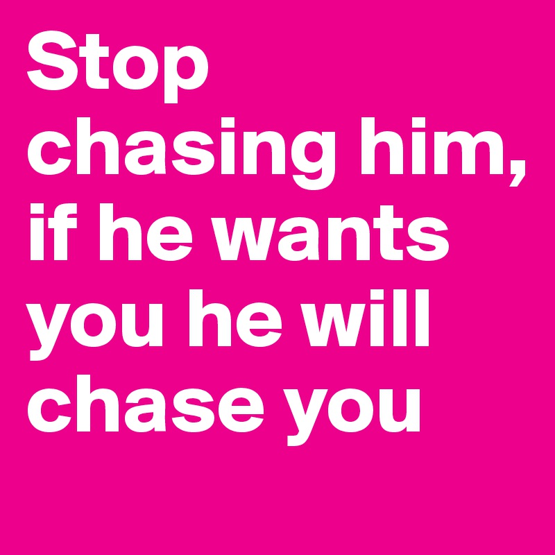 Stop chasing him, if he wants you he will chase you - Post by