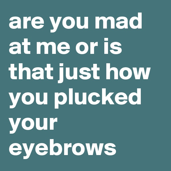 are you mad at me or is that just how you plucked your eyebrows