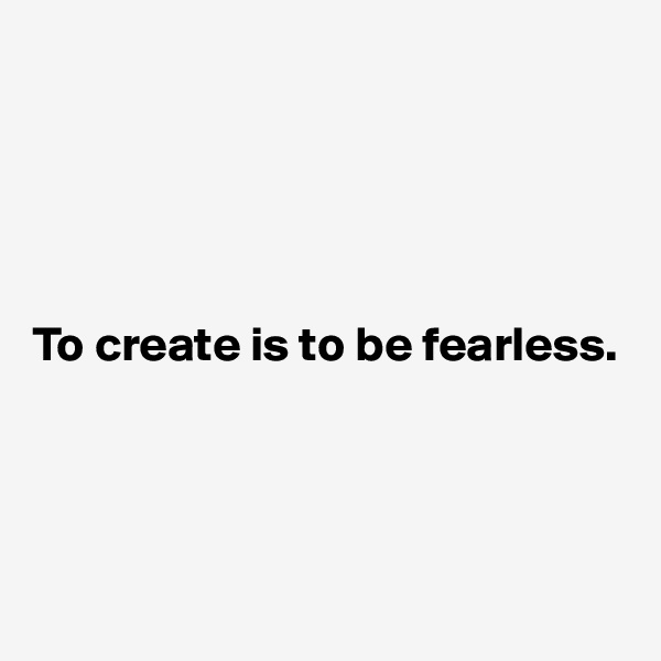 To create is to be fearless.