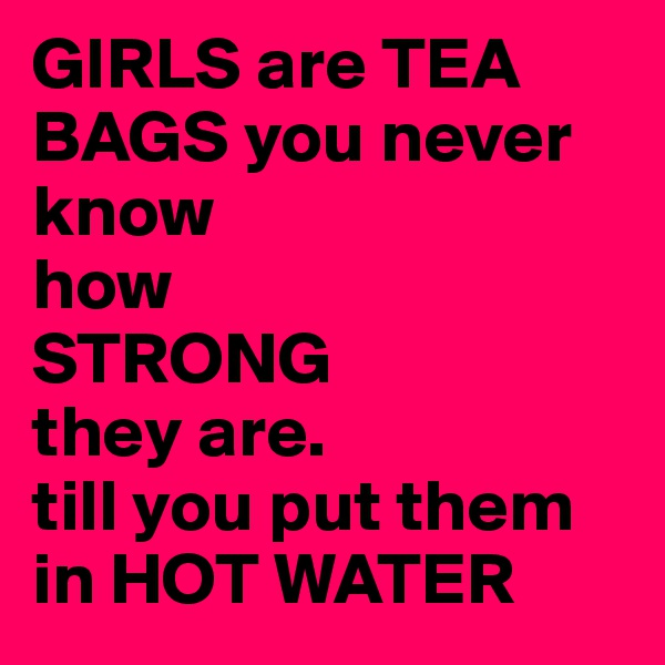 GIRLS are TEA BAGS you never know how  STRONG  they are. till you put them in HOT WATER