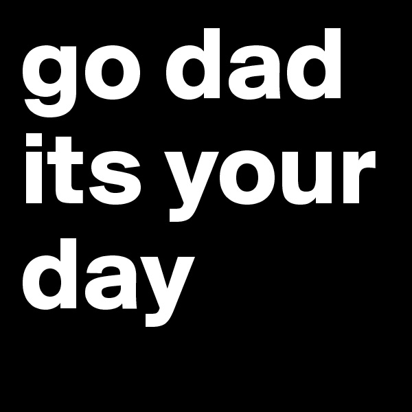 go dad its your day
