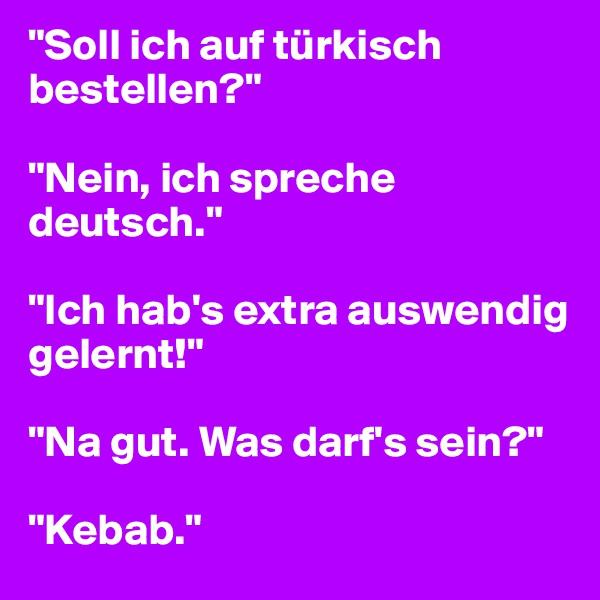 """""""Soll ich auf türkisch bestellen?""""  """"Nein, ich spreche deutsch.""""  """"Ich hab's extra auswendig gelernt!""""  """"Na gut. Was darf's sein?""""  """"Kebab."""""""