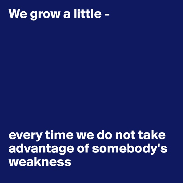 We grow a little -         every time we do not take  advantage of somebody's weakness