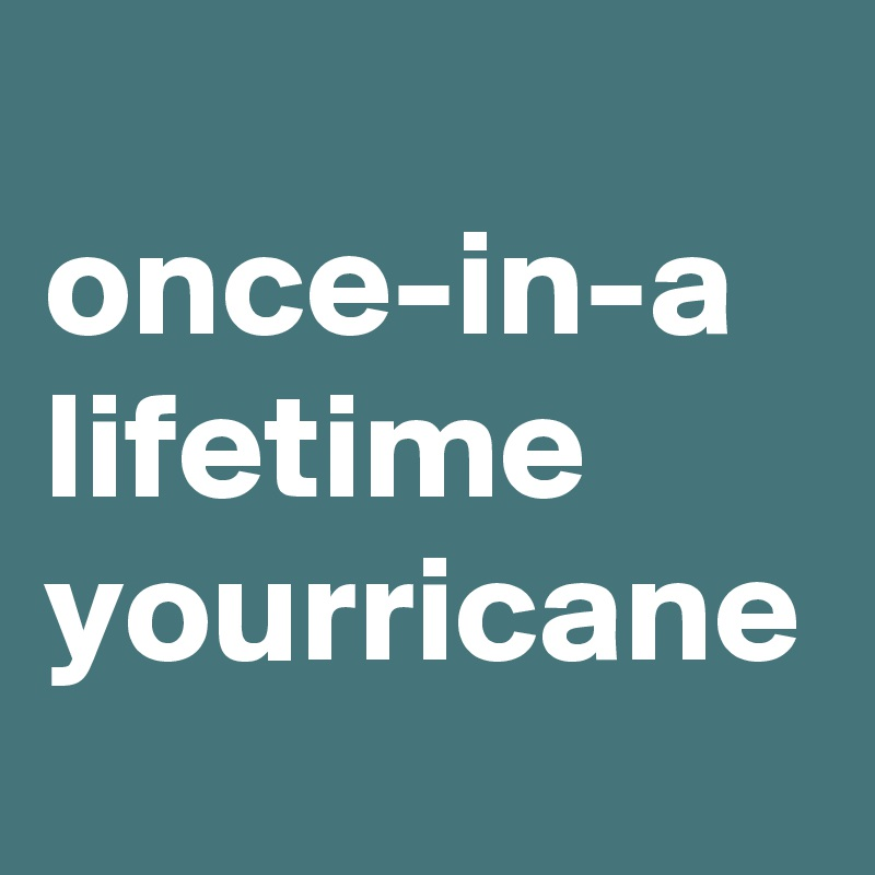 once-in-a lifetime yourricane