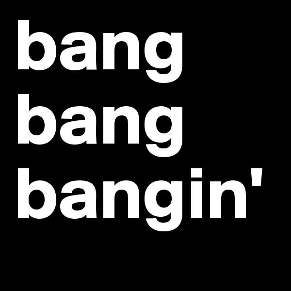 bang bang bangin'