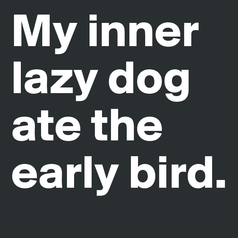 My inner lazy dog ate the early bird.
