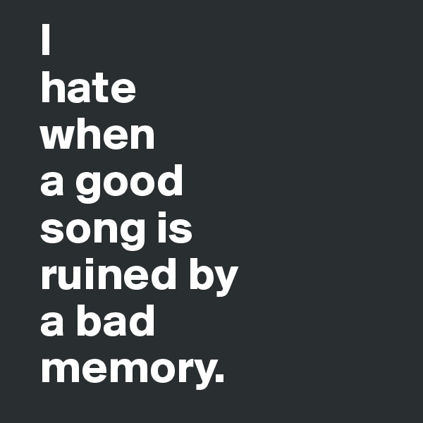I   hate   when   a good   song is   ruined by   a bad   memory.