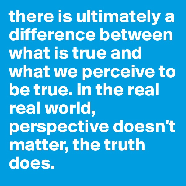 there is ultimately a difference between what is true and what we perceive to be true. in the real real world, perspective doesn't matter, the truth does.