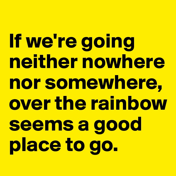 If we're going neither nowhere nor somewhere, over the rainbow seems a good place to go.