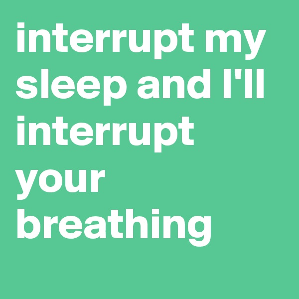 interrupt my sleep and I'll interrupt your breathing