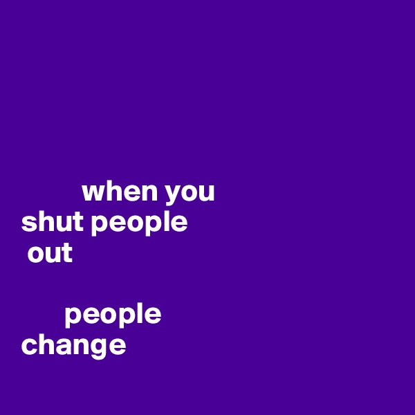 when you  shut people   out         people  change