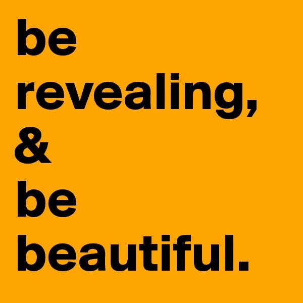 be revealing, & be beautiful.