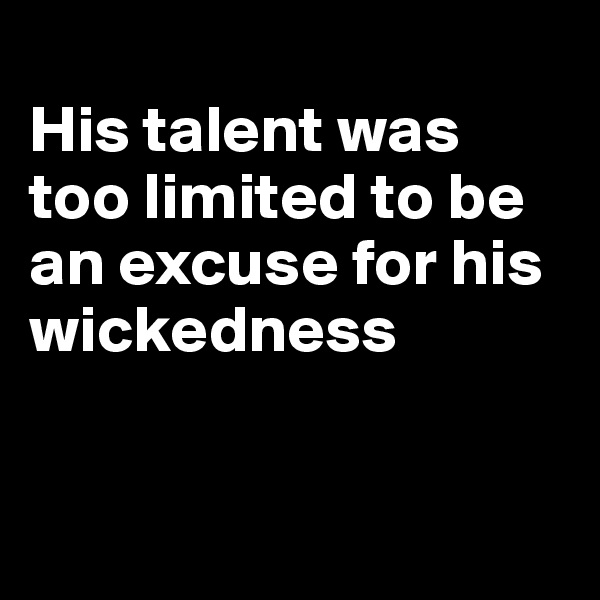 His talent was too limited to be an excuse for his wickedness