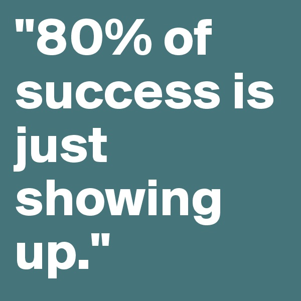 """""""80% of success is just showing up."""""""