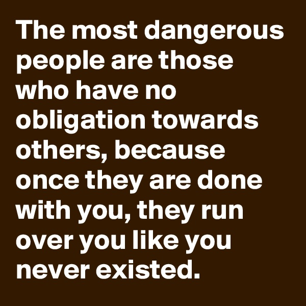 The most dangerous people are those who have no obligation towards others, because once they are done with you, they run over you like you never existed.