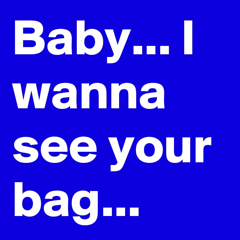Baby... I wanna see your bag...
