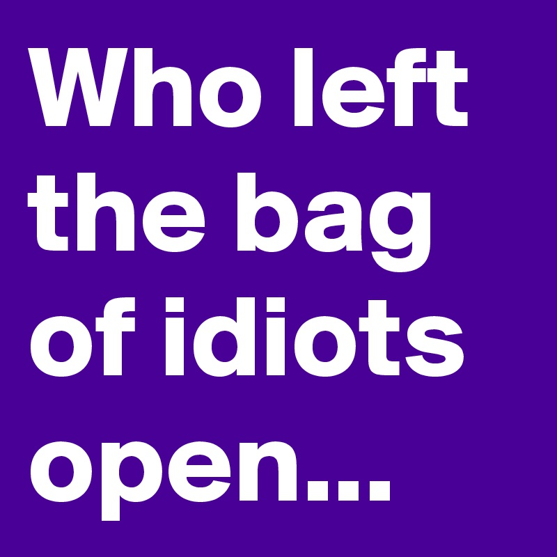Who left the bag of idiots open...