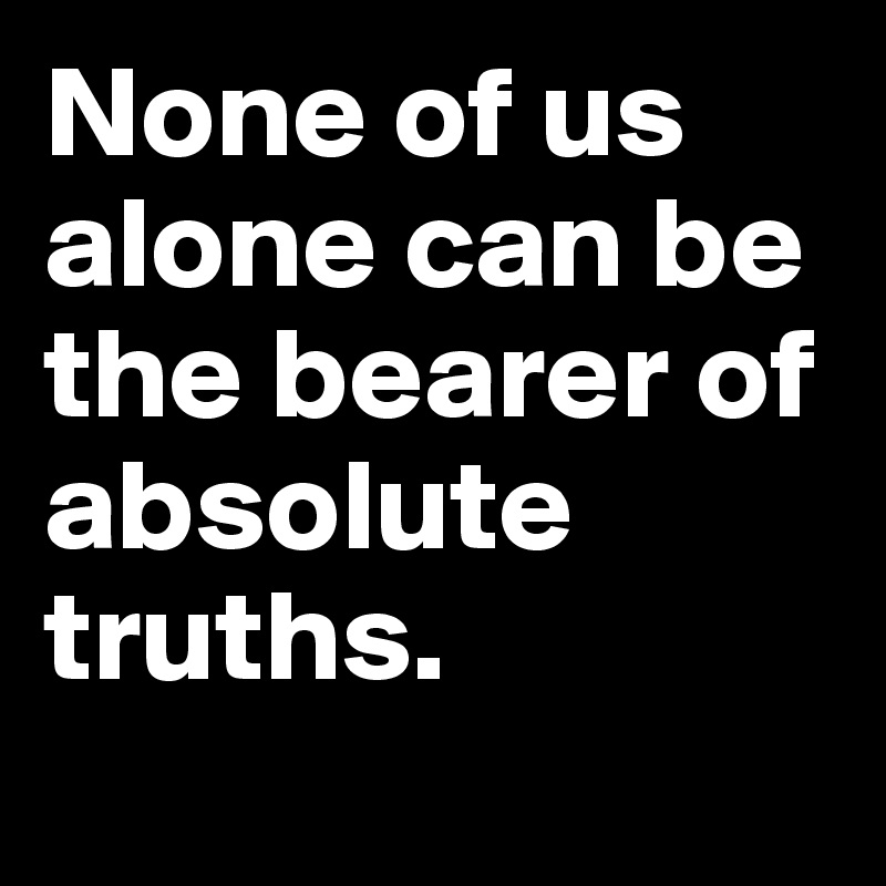 None of us alone can be the bearer of absolute truths.