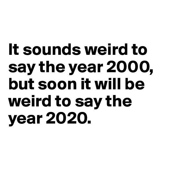 It sounds weird to say the year 2000, but soon it will be weird to say the year 2020.