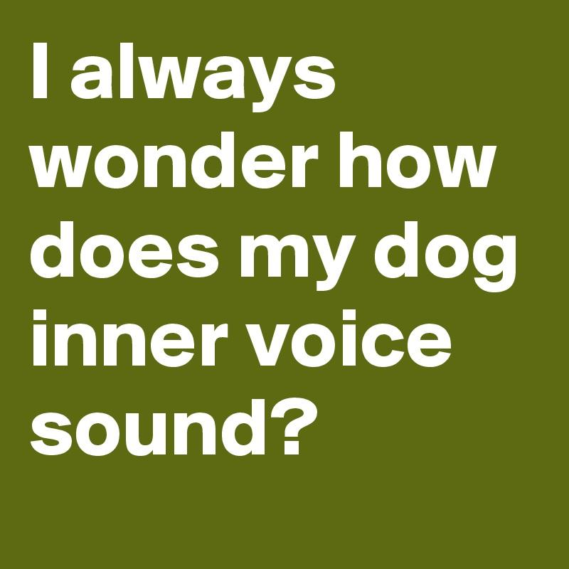 I always wonder how does my dog inner voice sound?