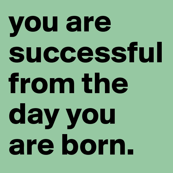you are successful from the day you are born.