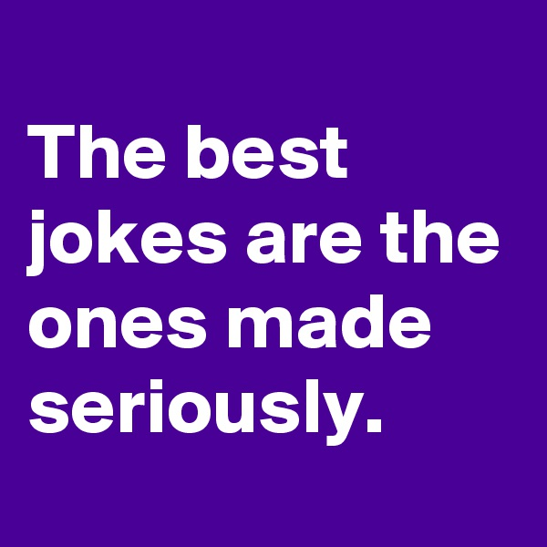 The best jokes are the ones made seriously.
