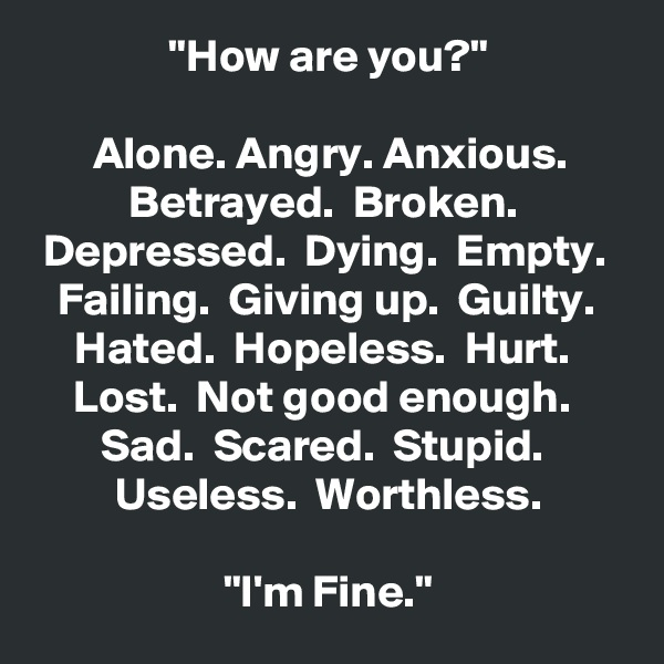 """How are you?""  Alone. Angry. Anxious. Betrayed.  Broken.  Depressed.  Dying.  Empty.  Failing.  Giving up.  Guilty.  Hated.  Hopeless.  Hurt.  Lost.  Not good enough.  Sad.  Scared.  Stupid.  Useless.  Worthless.  ""I'm Fine."""