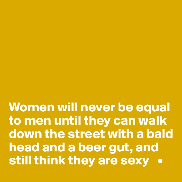 Women will never be equal to men until they can walk down the street with a bald head and a beer gut, and still think they are sexy   •