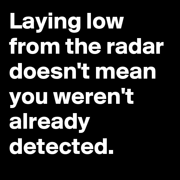 Laying low from the radar doesn't mean you weren't already detected.