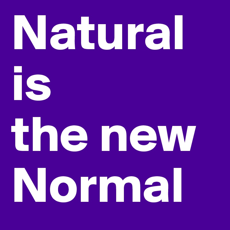 Natural is the new Normal