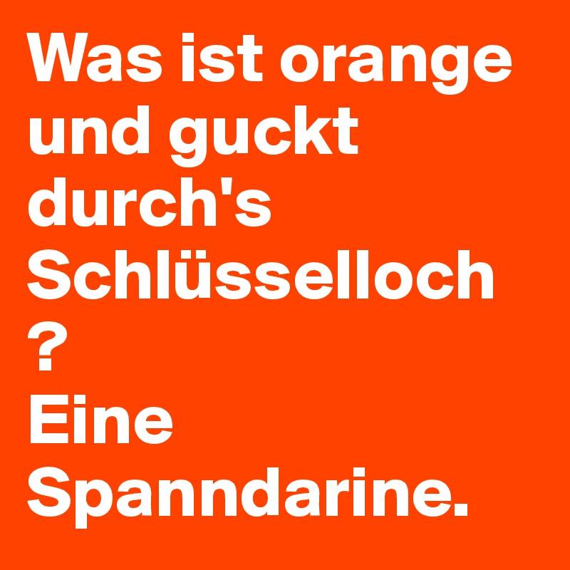 Was ist orange und guckt durch's Schlüsselloch ?  Eine Spanndarine.