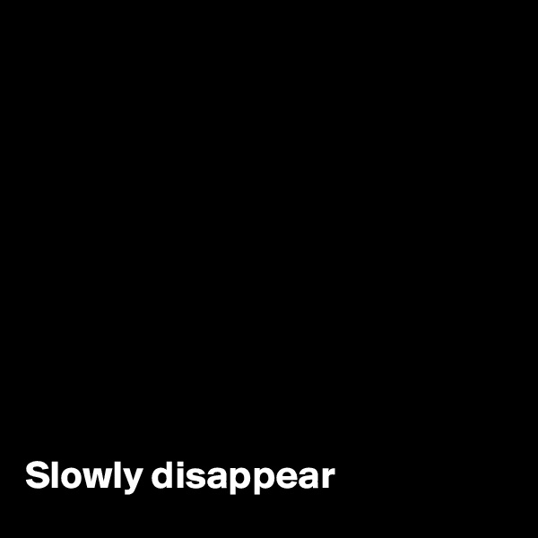 Slowly disappear