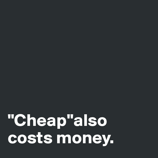 """Cheap""also costs money."