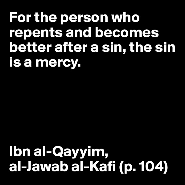 For the person who repents and becomes better after a sin, the sin is a mercy.       Ibn al-Qayyim,  al-Jawab al-Kafi (p. 104)
