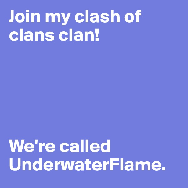 Join my clash of clans clan!      We're called UnderwaterFlame.