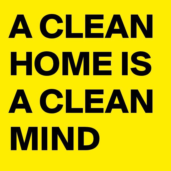 A CLEAN HOME IS A CLEAN MIND