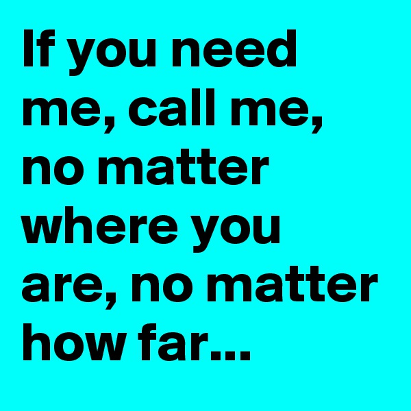 If you need me, call me, no matter where you are, no matter how far...