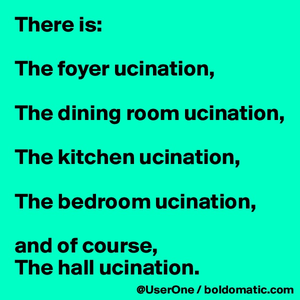 There is:  The foyer ucination,  The dining room ucination,  The kitchen ucination,  The bedroom ucination,  and of course, The hall ucination.
